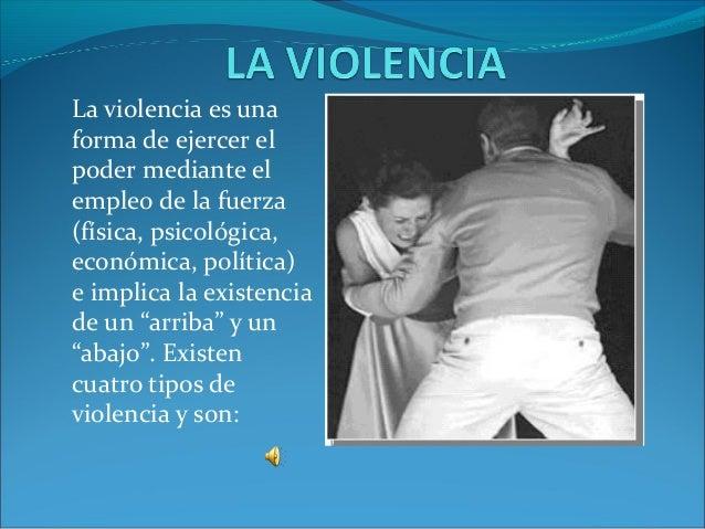 La violencia es una forma de ejercer el poder mediante el empleo de la fuerza (física, psicológica, económica, política) e...