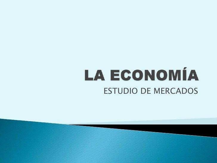 LA ECONOMÍA<br />ESTUDIO DE MERCADOS<br />