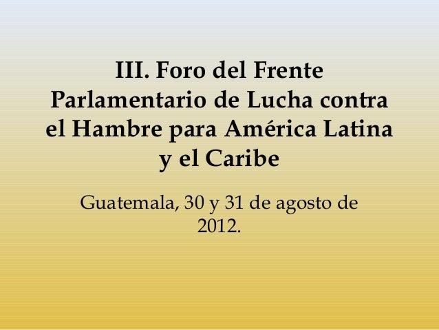 III. Foro del FrenteParlamentario de Lucha contrael Hambre para América Latina           y el Caribe  Guatemala, 30 y 31 d...