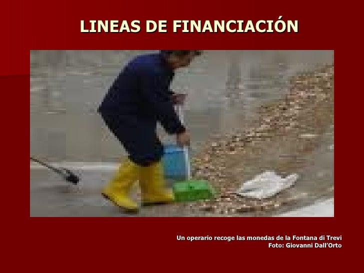 LINEAS DE FINANCIACIÓN <ul><li>Un operario recoge las monedas de la Fontana di Trevi </li></ul><ul><li>Foto: Giovanni Dall...