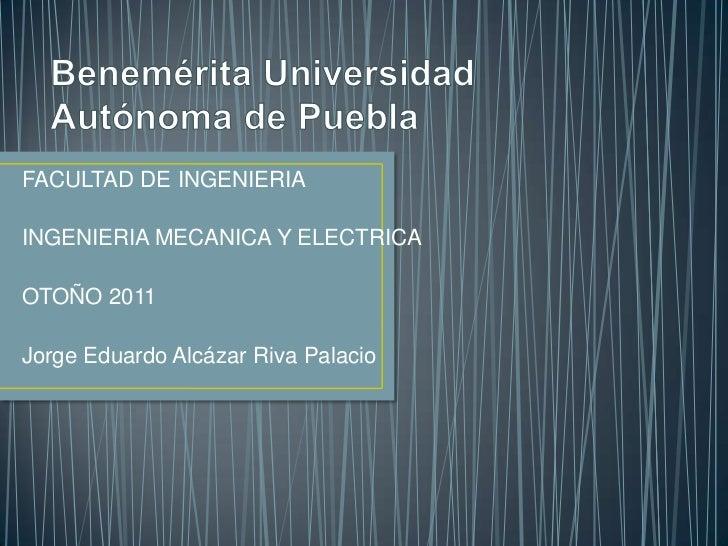 FACULTAD DE INGENIERIAINGENIERIA MECANICA Y ELECTRICAOTOÑO 2011Jorge Eduardo Alcázar Riva Palacio