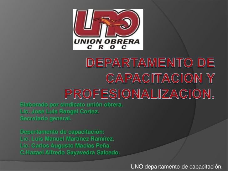 DEPARTAMENTO DE CAPACITACION Y PROFESIONALIZACION.<br />Elaborado por sindicato unión obrera.<br />Lic. José Luis Rangel C...