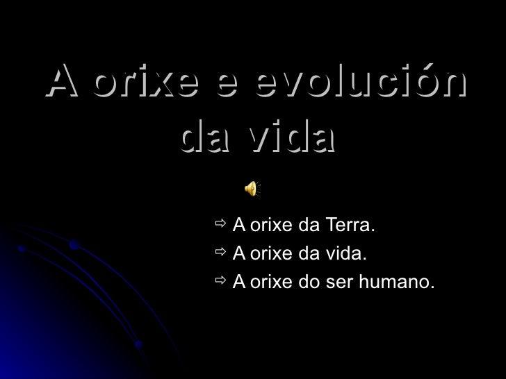A orixe e evolución       da vida         A orixe da Terra.         A orixe da vida.         A orixe do ser humano.