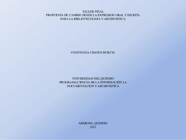 TALLER FINAL PROPUESTA DE CAMBIO DESDE LA EXPRESION ORAL Y ESCRITA PARA LA BIBLIOTECOLIGIA Y ARCHIVISTICA  CONSTANZA CHAVE...