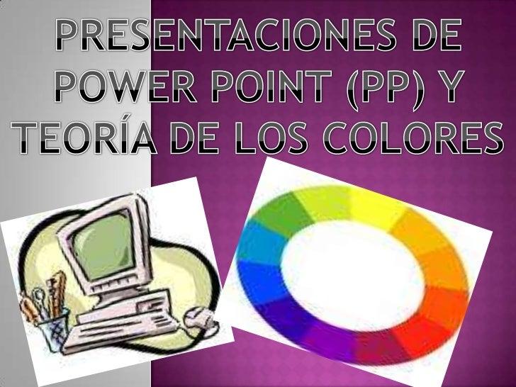 PRESENTACIONES DE <br />POWER POINT (PP) Y TEORÍA DE LOS COLORES<br />P<br />