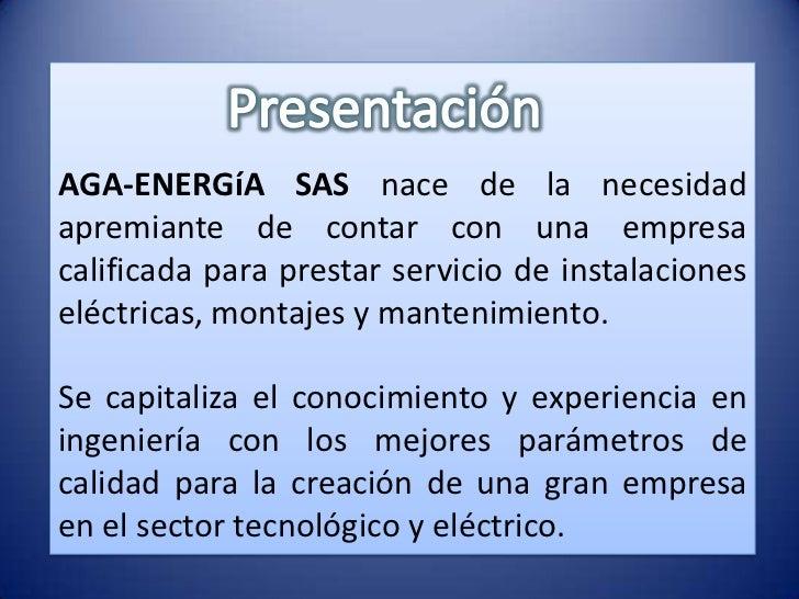AGA-ENERGíA SAS nace de la necesidadapremiante de contar con una empresacalificada para prestar servicio de instalacionese...