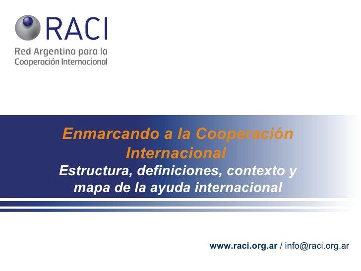 Enmarcando   a la Cooperación Internacional   Estructura, definiciones, contexto y mapa de la ayuda internacional www.raci...