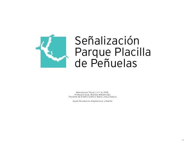 Señalización Parque Placilla de Peñuelas Memoria de Título I, II Y III, 2013. Profesora Guía: Michèle Wilkomirsky Titulant...