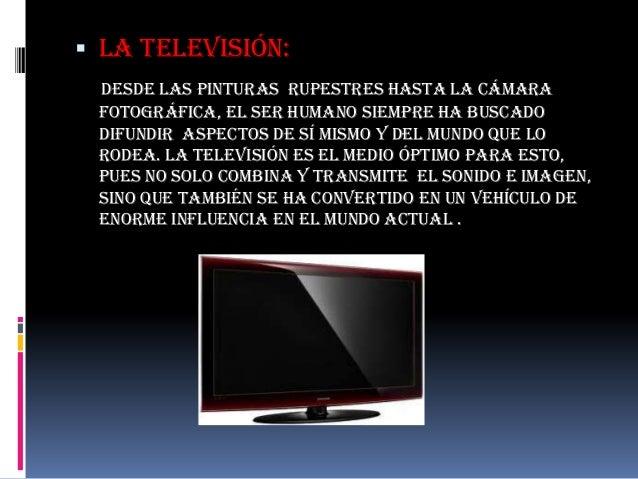  La televisión: desde las pinturas rupestres hasta la cámara fotográfica, el ser humano siempre ha buscado difundir aspec...