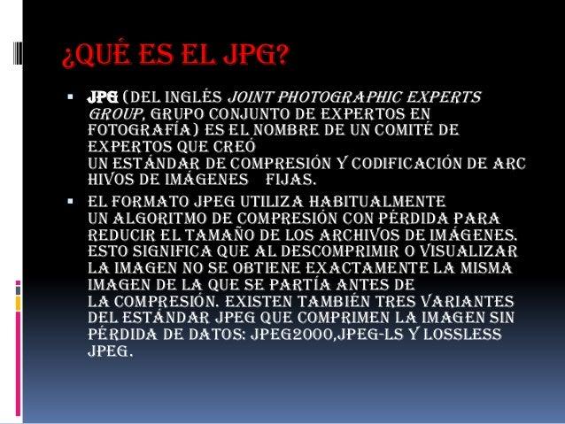 ¿Qué es el JPG? JPG (del inglés Joint Photographic Experts  Group, Grupo Conjunto de Expertos en  Fotografía) es el nombr...