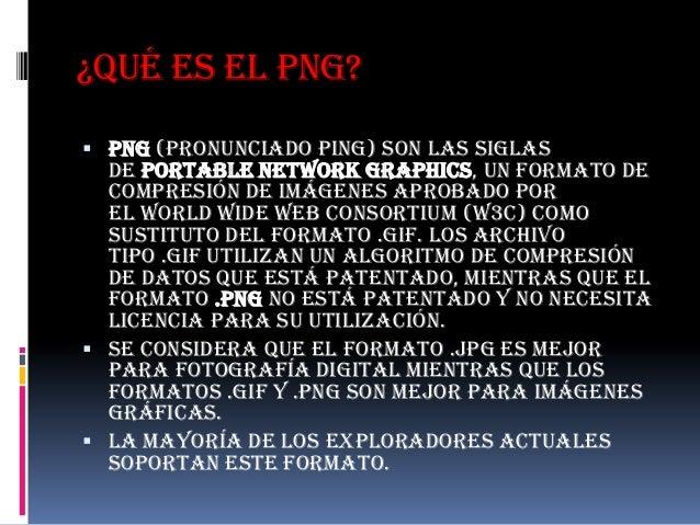 ¿Qué es el PNG? PNG (pronunciado ping) son las siglas  de Portable Network Graphics, un formato de  compresión de imágene...