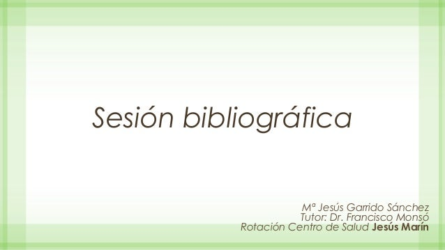 Sesión bibliográfica Mª Jesús Garrido Sánchez Tutor: Dr. Francisco Monsó Rotación Centro de Salud Jesús Marín
