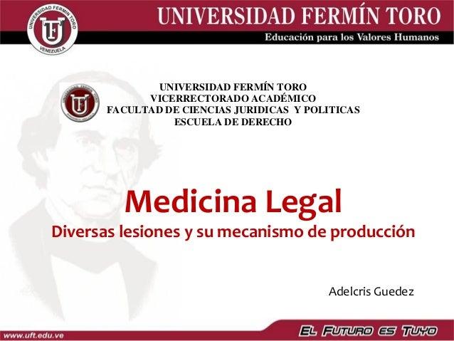 Medicina Legal Diversas lesiones y su mecanismo de producción UNIVERSIDAD FERMÍN TORO VICERRECTORADO ACADÉMICO FACULTAD DE...