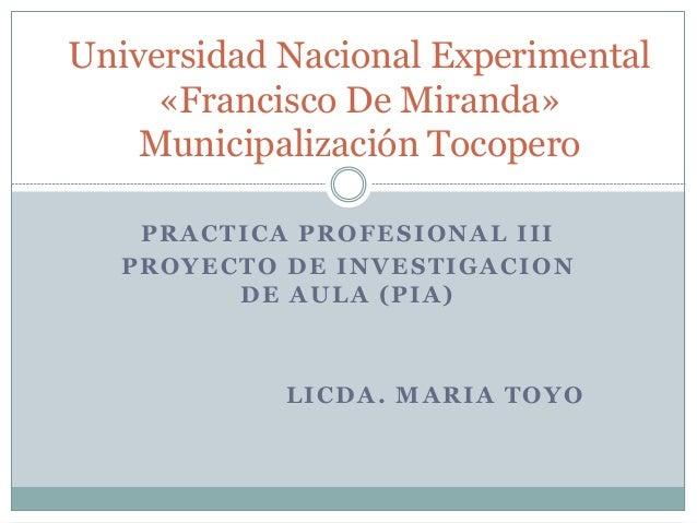 PRACTICA PROFESIONAL III PROYECTO DE INVESTIGACION DE AULA (PIA) LICDA. MARIA TOYO Universidad Nacional Experimental «Fran...
