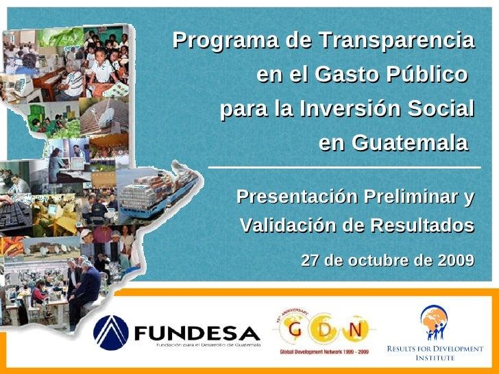 Programa de Transparencia en el Gasto Público  para la Inversión Social en Guatemala  Presentación Preliminar y Validación...