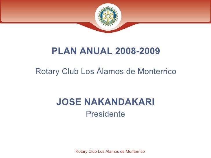 PLAN ANUAL   2008-2009 Rotary Club Los Álamos de Monterrico JOSE NAKANDAKARI Presidente