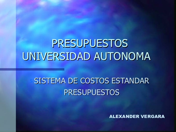 PRESUPUESTOS  UNIVERSIDAD AUTONOMA  <ul><li>SISTEMA DE COSTOS ESTANDAR </li></ul><ul><li>PRESUPUESTOS </li></ul>ALEXANDER ...