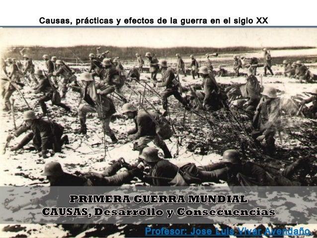 Causas, prácticas y efectos de la guerra en el siglo XX Profesor: Jose Luis Vivar Avendaño