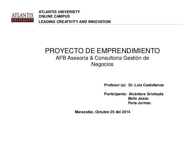 ATLANTIS UNIVERSITY  ONLINE CAMPUS  LEADING CREATIVITY AND INNOVATION  PROYECTO DE EMPRENDIMIENTO  AFB Asesoría & Consulto...