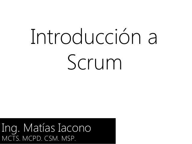 Introducción a Scrum Ing. Matías Iacono MCTS. MCPD. CSM. MSP.
