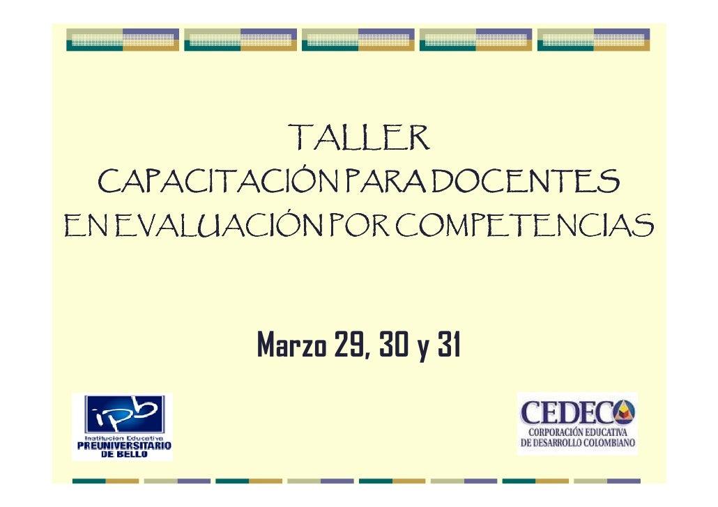 TALLER  CAPACITACIÓN PARA DOCENTES EN EVALUACIÓN POR COMPETENCIAS              Marzo 29, 30 y 31