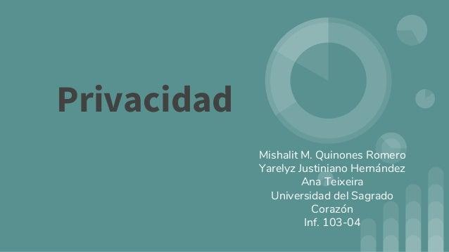 Privacidad Mishalit M. Quinones Romero Yarelyz Justiniano Hernández Ana Teixeira Universidad del Sagrado Corazón Inf. 103-...