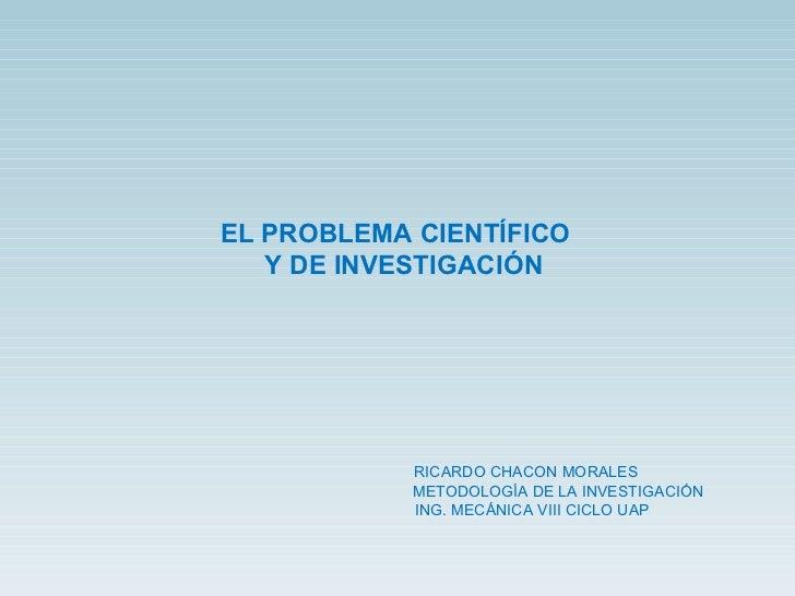 EL PROBLEMA CIENTÍFICO  Y DE INVESTIGACIÓN RICARDO CHACON MORALES METODOLOGÍA DE LA INVESTIGACIÓN ING. MECÁNICA VIII CICLO...