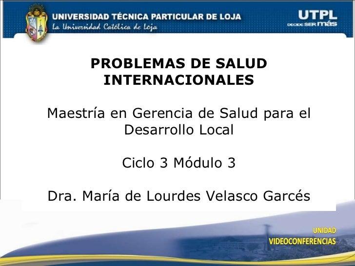 PROBLEMAS DE SALUD INTERNACIONALES Maestría en Gerencia de Salud para el Desarrollo Local Ciclo 3 Módulo 3 Dra. María de L...
