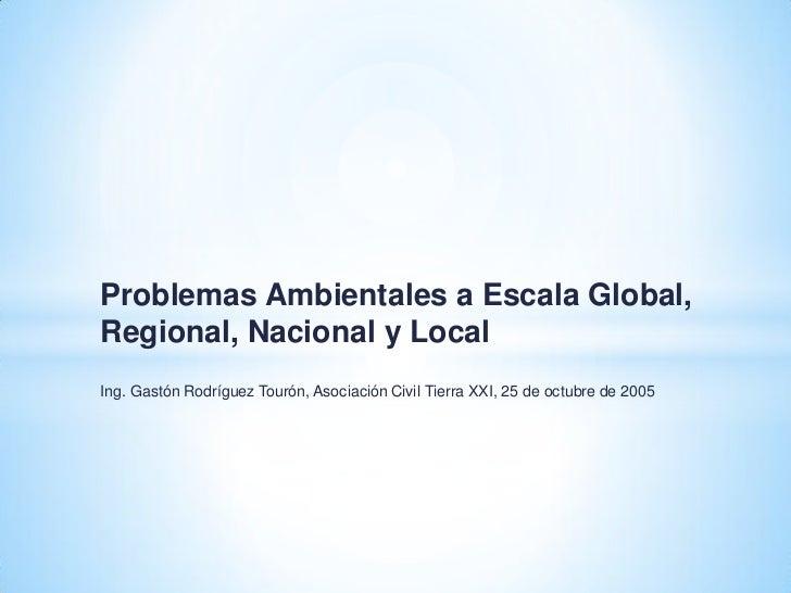 Problemas Ambientales a Escala Global,Regional, Nacional y LocalIng. Gastón Rodríguez Tourón, Asociación Civil Tierra XXI,...