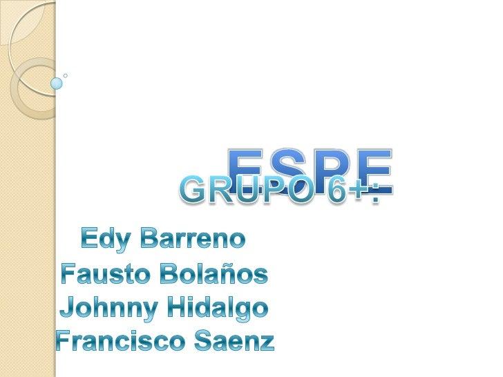 ESPE<br /> GRUPO 6+:<br />EdyBarreno<br />   Fausto Bolaños<br />   Johnny Hidalgo<br />   Francisco Saenz<br />