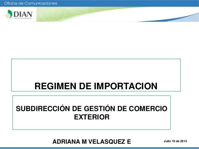 SUBDIRECCIÓN DE GESTIÓN DE COMERCIO EXTERIOR ADRIANA M VELASQUEZ E REGIMEN DE IMPORTACION Jullo 10 de 2013
