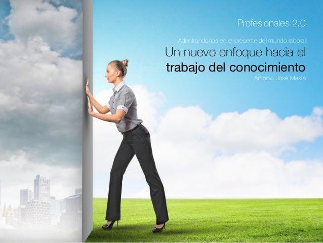 Profesionales 2.0 Un nuevo enfoque hacia el trabajo del conocimiento Antonio José Masiá Adentrándonos en el presente del m...