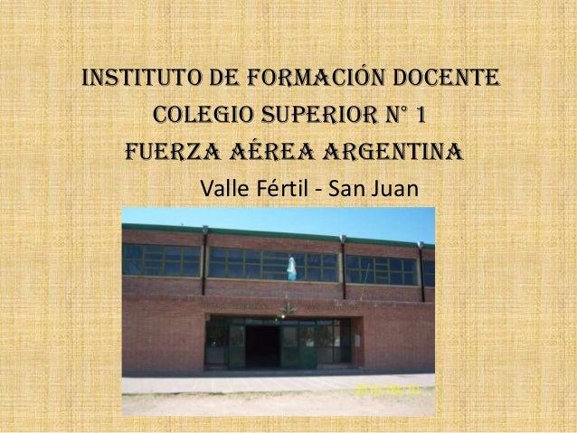 Instituto de Formación Docente      Colegio Superior N° 1   Fuerza Aérea Argentina         Valle Fértil - San Juan