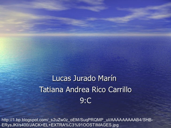 Lucas Jurado Marín  Tatiana Andrea Rico Carrillo 9:C http://1.bp.blogspot.com/_s2uZw0z_oEM/SuqPRQMP_uI/AAAAAAAAAB4/SHB-ERy...