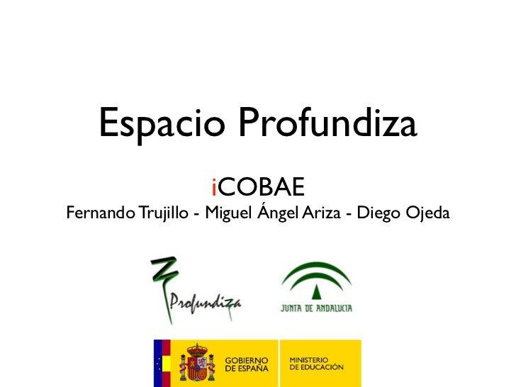 Espacio Profundiza                   iCOBAEFernando Trujillo - Miguel Ángel Ariza - Diego Ojeda