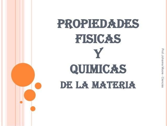PROPIEDADES FISICAS Y QUIMICAS DE LA MATERIA Prof.JohannaMoore-Ciencias