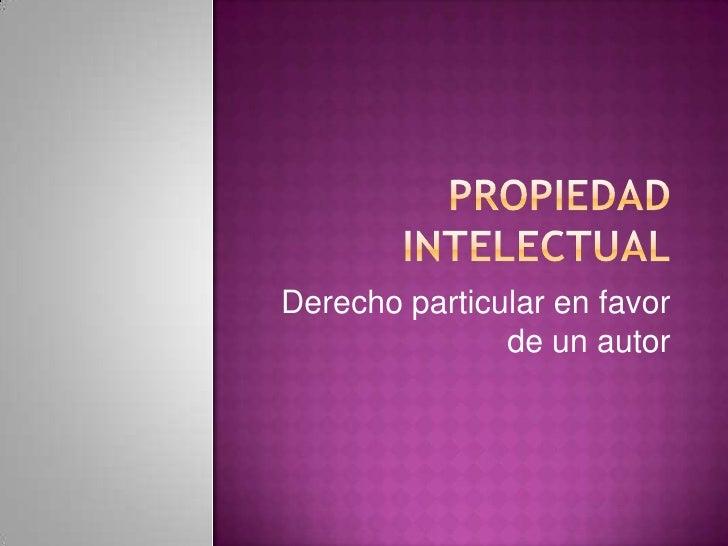 Propiedad intelectual<br />Derecho particular en favor de un autor <br />