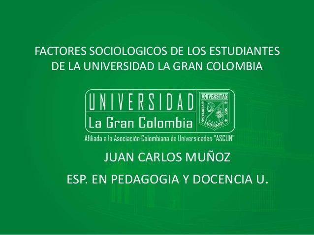 FACTORES SOCIOLOGICOS DE LOS ESTUDIANTES  DE LA UNIVERSIDAD LA GRAN COLOMBIA  JUAN CARLOS MUÑOZ  ESP. EN PEDAGOGIA Y DOCEN...