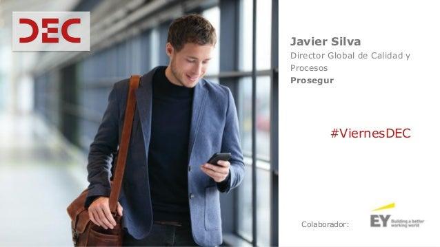 Javier Silva Director Global de Calidad y Procesos Prosegur Colaborador: #ViernesDEC