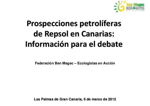 Prospecciones petrolíferas   de Repsol en Canarias:Información para el debate  Federación Ben Magec – Ecologistas en Acció...