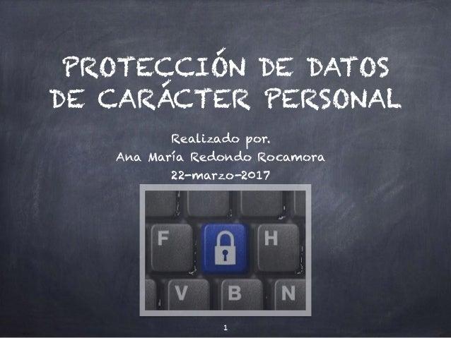 PROTECCIÓN DE DATOS DE CARÁCTER PERSONAL Realizado por. Ana María Redondo Rocamora 22-marzo-2017 1