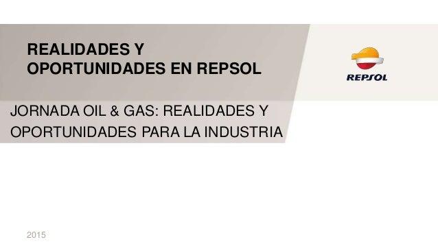 2015 REALIDADES Y OPORTUNIDADES EN REPSOL JORNADA OIL & GAS: REALIDADES Y OPORTUNIDADES PARA LA INDUSTRIA