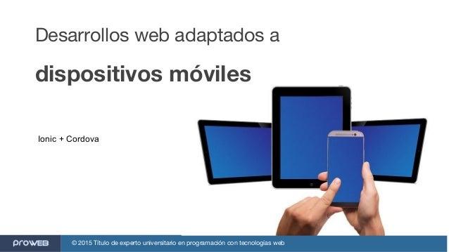 © 2015 Título de experto universitario en programación con tecnologías web Desarrollos web adaptados a dispositivos móvile...