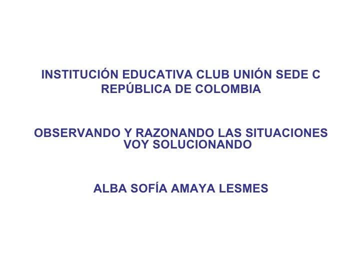 <ul><li>INSTITUCIÓN EDUCATIVA CLUB UNIÓN SEDE C </li></ul><ul><li>REPÚBLICA DE COLOMBIA </li></ul><ul><li>OBSERVANDO Y RAZ...