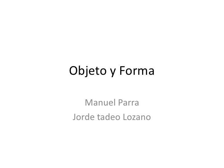 Objeto y Forma<br />Manuel Parra<br />Jorde tadeo Lozano<br />
