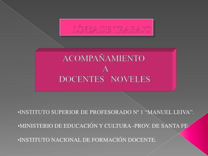 LÍNEA DE TRABAJO<br />ACOMPAÑAMIENTO<br />  A<br /> DOCENTES   NOVELES<br /><ul><li>INSTITUTO SUPERIOR DE PROFESORADO Nº 1...