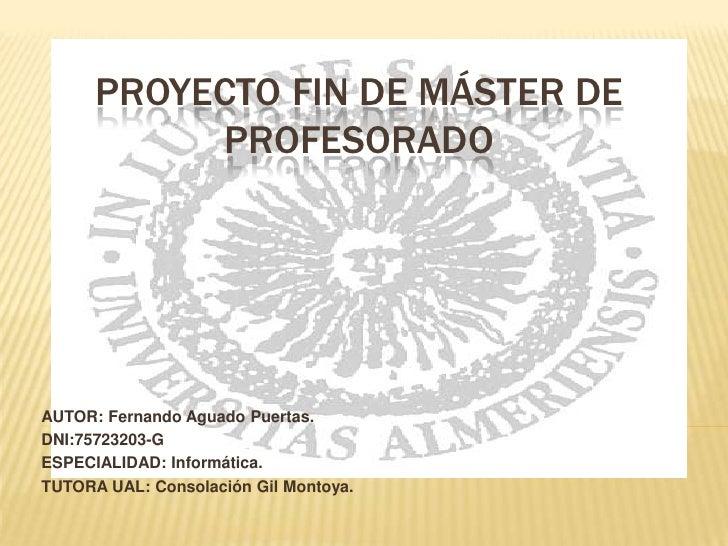 PROYECTO FIN DE MÁSTER DE            PROFESORADO     AUTOR: Fernando Aguado Puertas. DNI:75723203-G ESPECIALIDAD: Informát...