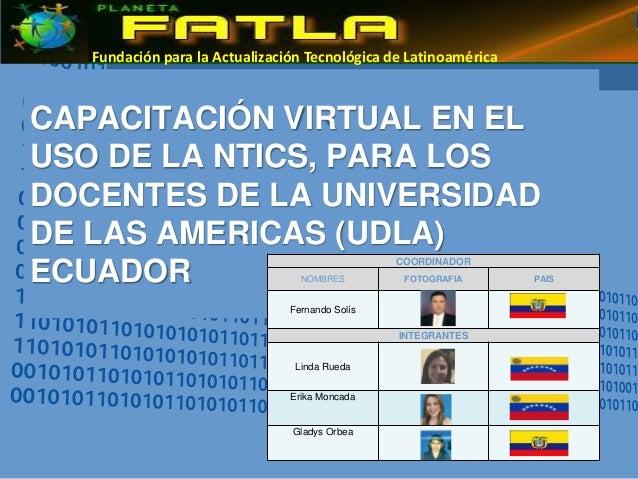 CAPACITACIÓN VIRTUAL EN EL USO DE LA NTICS, PARA LOS DOCENTES DE LA UNIVERSIDAD DE LAS AMERICAS (UDLA) ECUADOR Fundación p...