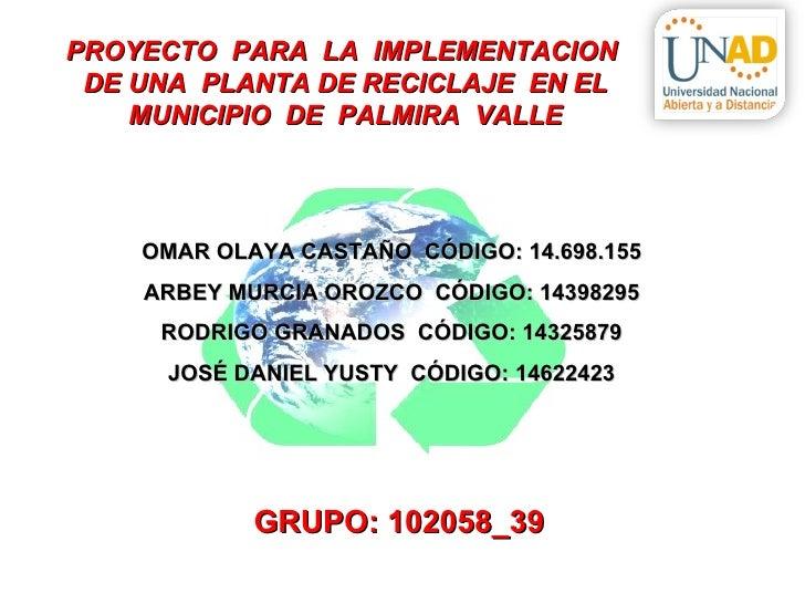 PROYECTO PARA LA IMPLEMENTACION DE UNA PLANTA DE RECICLAJE EN EL    MUNICIPIO DE PALMIRA VALLE    OMAR OLAYA CASTAÑO CÓDIG...