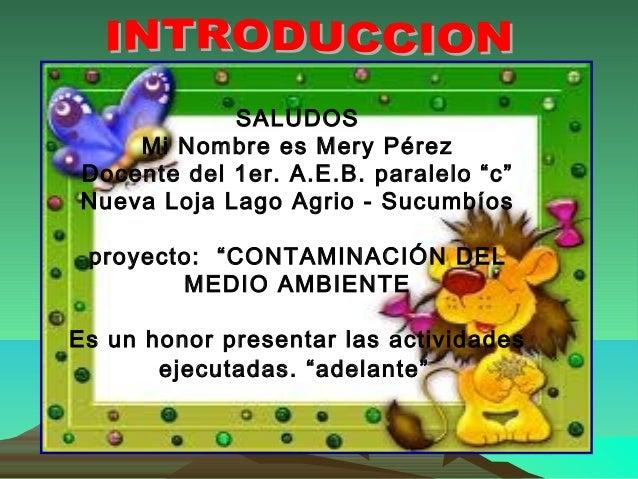 """SALUDOS    Mi Nombre es Mery PérezDocente del 1er. A.E.B. paralelo """"c""""Nueva Loja Lago Agrio - Sucumbíos proyecto: """"CONTAMI..."""